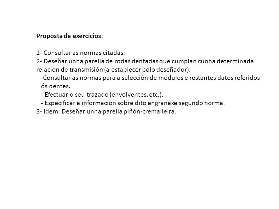 Proposta de exercicios: 1- Consultar as normas citadas. 2- Deseñar unha parella de rodas dentadas que cumplan cunha determinada relación de transmisió