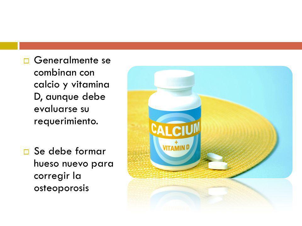 Generalmente se combinan con calcio y vitamina D, aunque debe evaluarse su requerimiento. Se debe formar hueso nuevo para corregir la osteoporosis