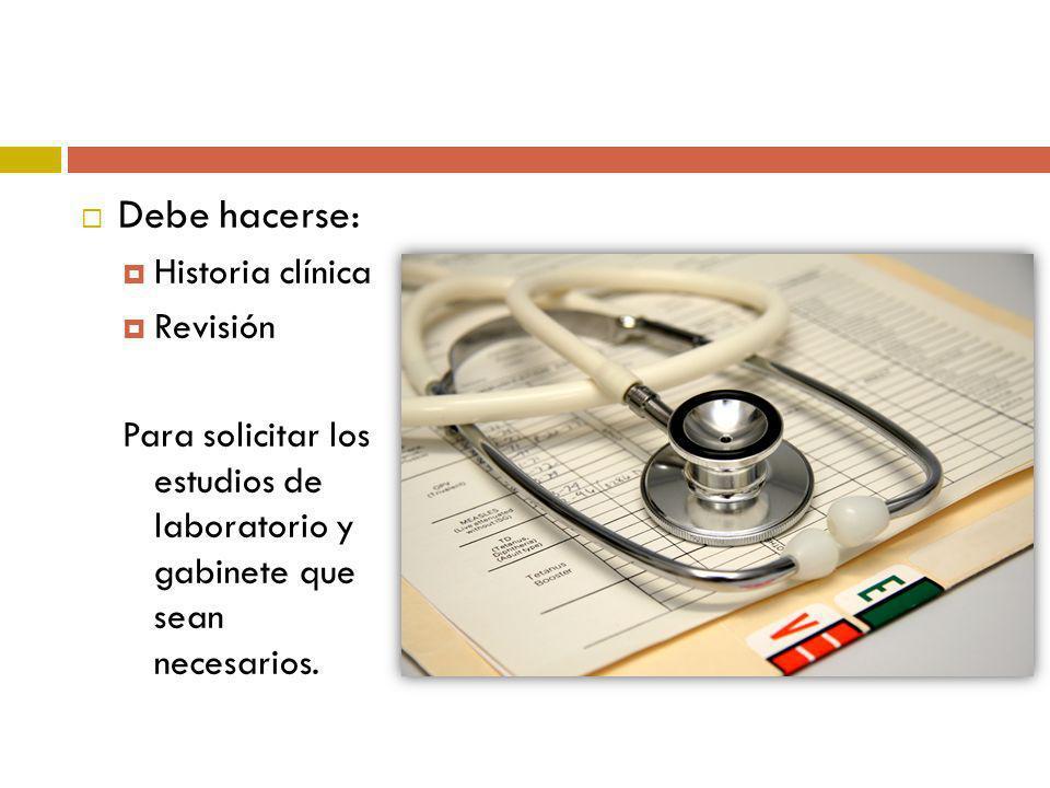 Debe hacerse: Historia clínica Revisión Para solicitar los estudios de laboratorio y gabinete que sean necesarios.