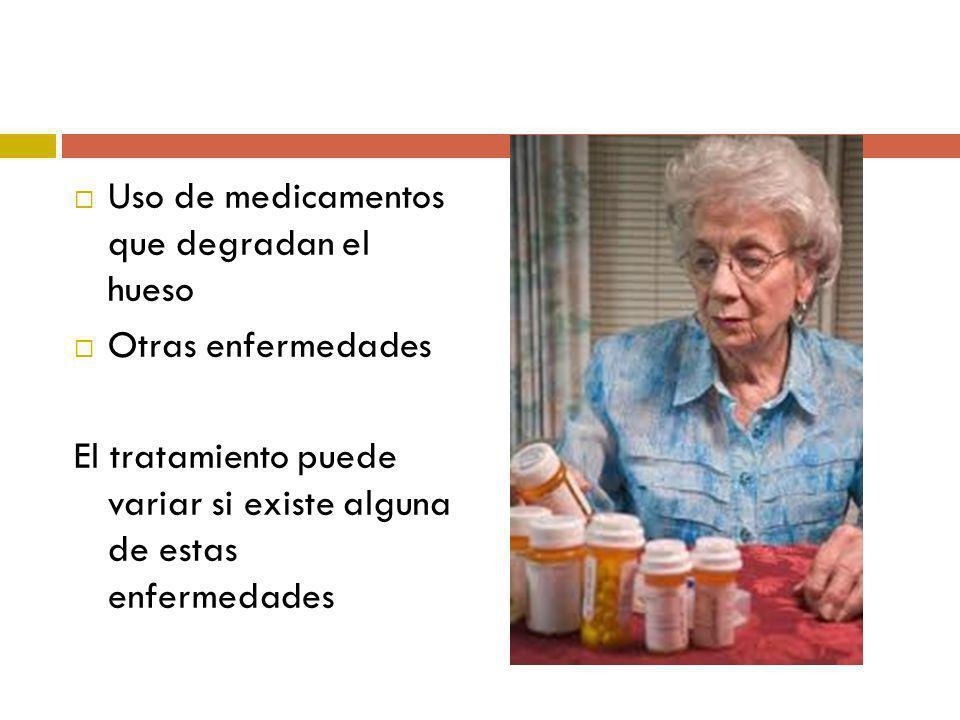 Uso de medicamentos que degradan el hueso Otras enfermedades El tratamiento puede variar si existe alguna de estas enfermedades