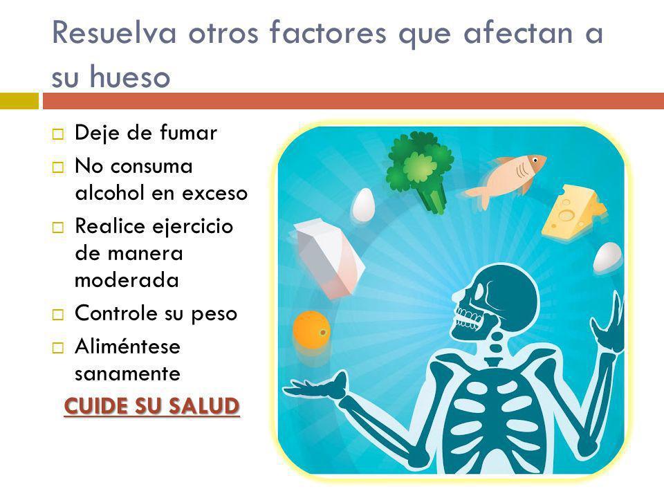 Resuelva otros factores que afectan a su hueso Deje de fumar No consuma alcohol en exceso Realice ejercicio de manera moderada Controle su peso Alimén