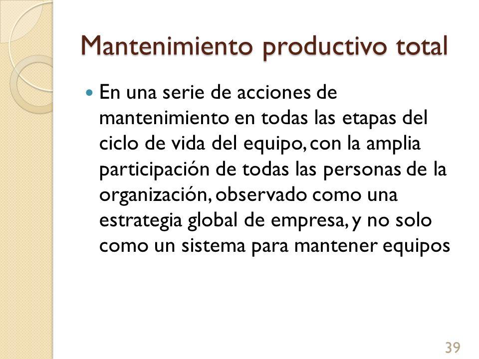 Mantenimiento productivo total En una serie de acciones de mantenimiento en todas las etapas del ciclo de vida del equipo, con la amplia participación