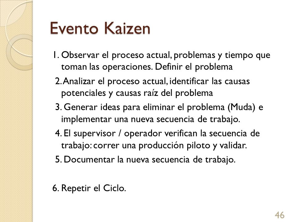 Evento Kaizen 46 1. Observar el proceso actual, problemas y tiempo que toman las operaciones. Definir el problema 2. Analizar el proceso actual, ident