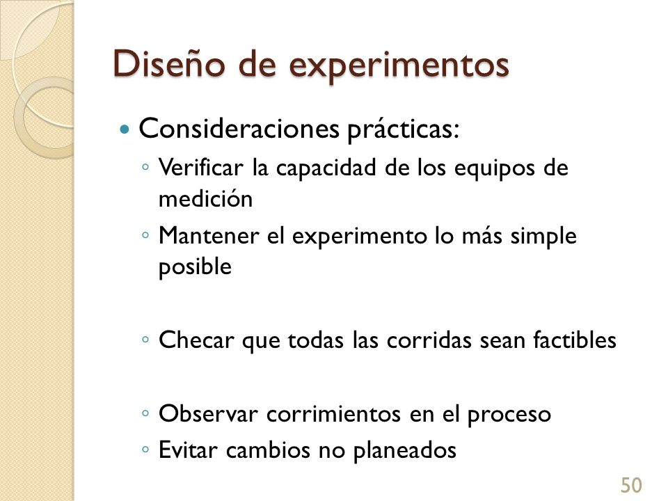 Diseño de experimentos 51 Consideraciones prácticas: Permitir un tiempo para eventos inesperados Obtener la aceptación (compra) del experimento Mantener la propiedad de cada paso del plan Conservar todos los datos colectados Registrar todo lo que sucede