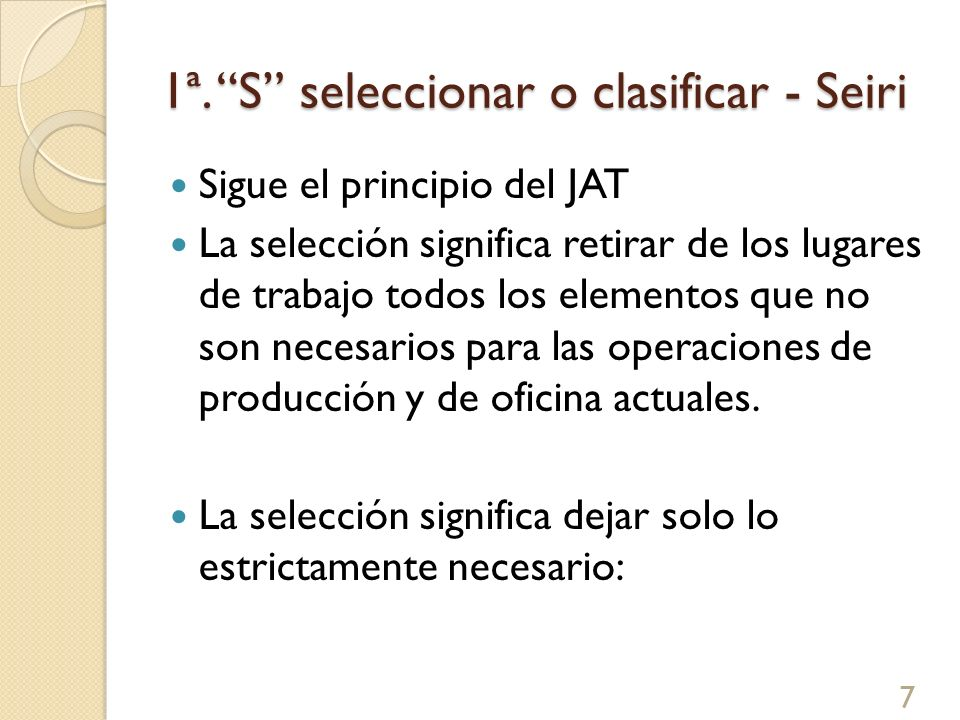1ª. S seleccionar o clasificar - Seiri Sigue el principio del JAT La selección significa retirar de los lugares de trabajo todos los elementos que no