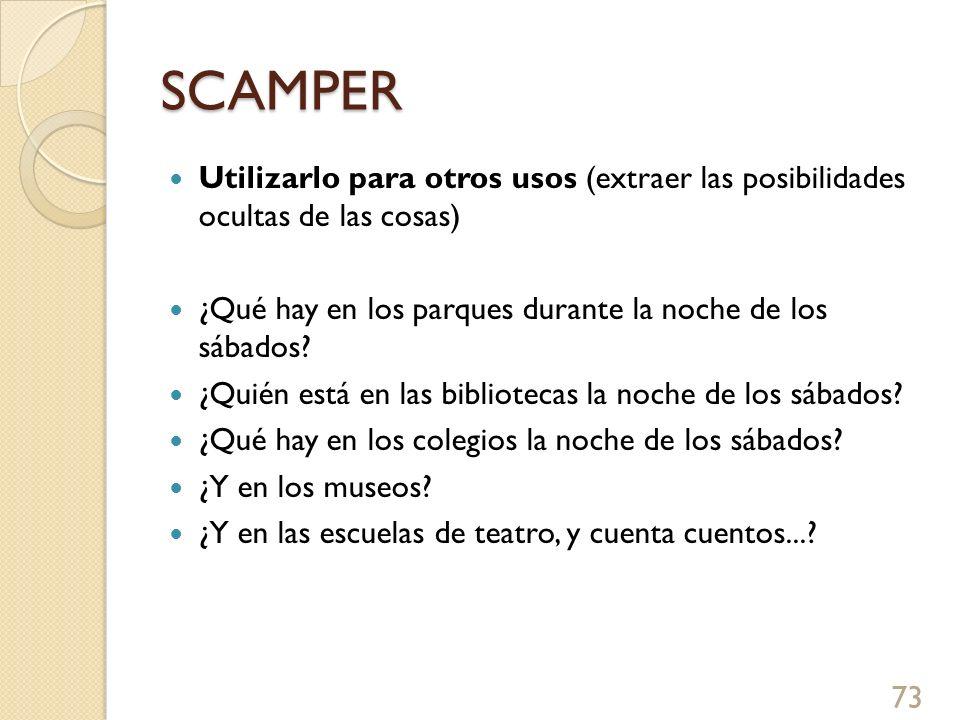 SCAMPER Utilizarlo para otros usos (extraer las posibilidades ocultas de las cosas) ¿Qué hay en los parques durante la noche de los sábados? ¿Quién es