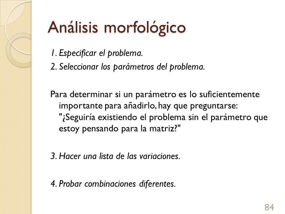Análisis morfológico 1. Especificar el problema. 2. Seleccionar los parámetros del problema. Para determinar si un parámetro es lo suficientemente imp