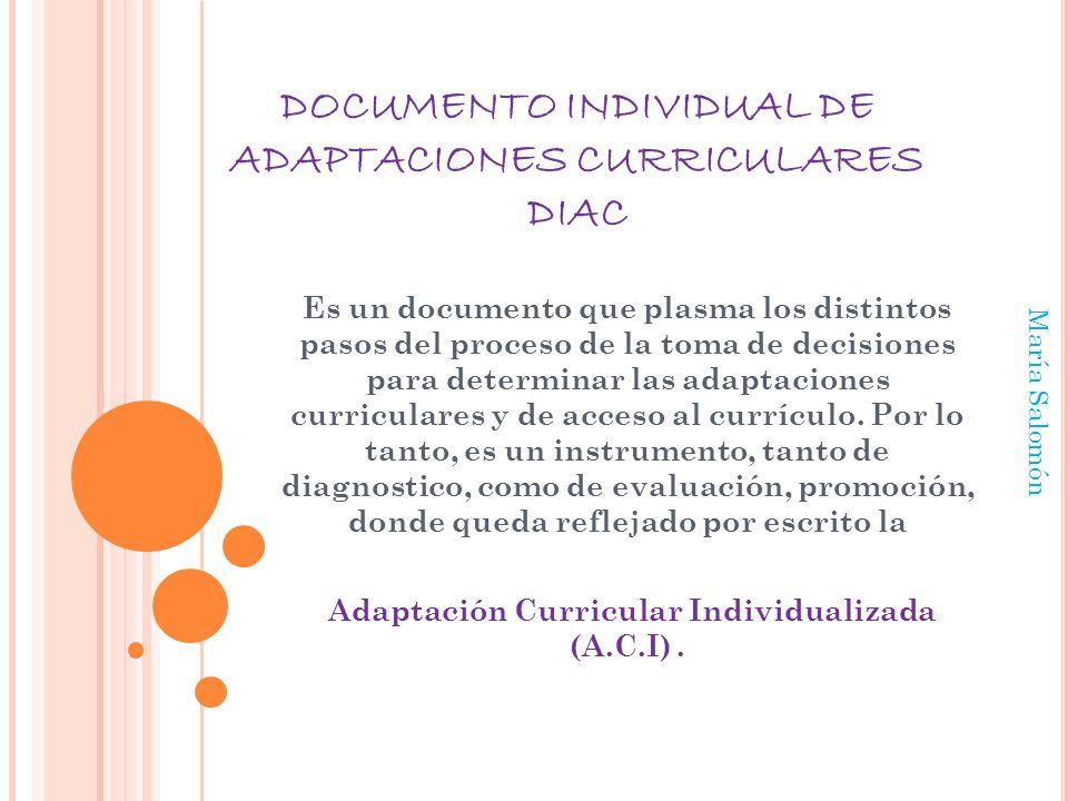 DOCUMENTO INDIVIDUAL DE ADAPTACIONES CURRICULARES DIAC Es un documento que plasma los distintos pasos del proceso de la toma de decisiones para determinar las adaptaciones curriculares y de acceso al currículo.