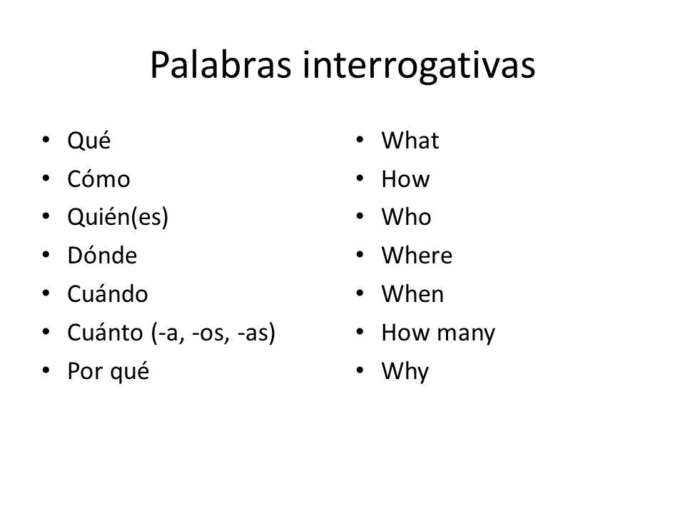 Palabras interrogativas Qué Cómo Quién(es) Dónde Cuándo Cuánto (-a, -os, -as) Por qué What How Who Where When How many Why