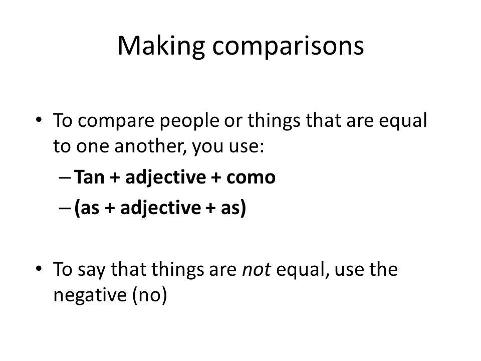 Más comparaciones To say as much as or as many as, use: – Tanto, -a + noun + como – (as much + noun + as) – Tantos, -as + noun + como – (as many + nouns + as)