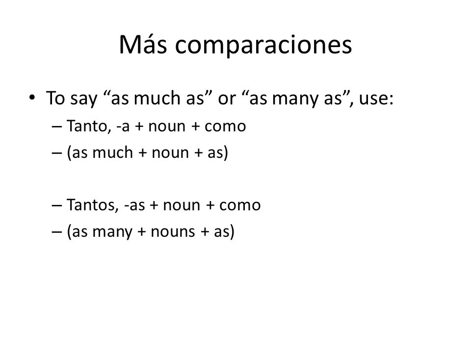 Más comparaciones To say as much as or as many as, use: – Tanto, -a + noun + como – (as much + noun + as) – Tantos, -as + noun + como – (as many + nou