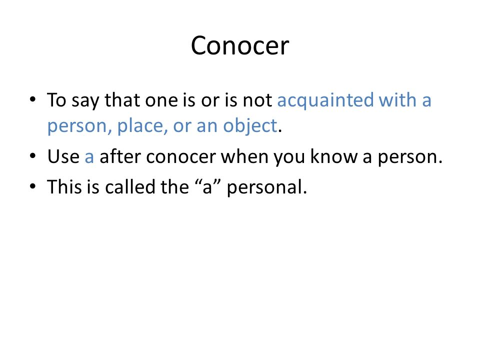 Conocer To say that one is or is not acquainted with a person, place, or an object. Use a after conocer when you know a person. This is called the a p
