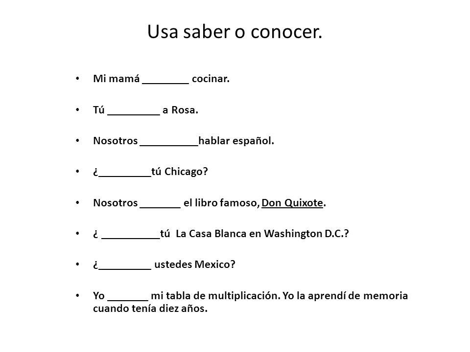 Usa saber o conocer. Mi mamá ________ cocinar. Tú _________ a Rosa. Nosotros __________hablar español. ¿_________tú Chicago? Nosotros _______ el libro