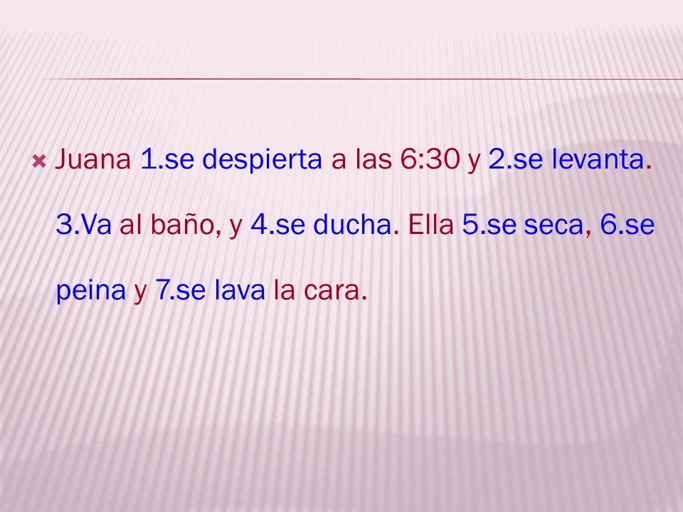 Juana ___1____(despertarse (ie) a las 6:30 y ____2______(levantarse). ____3____ (ir) al baño, y ____4_____(ducharse). Ella ___5____(secarse), ____6___