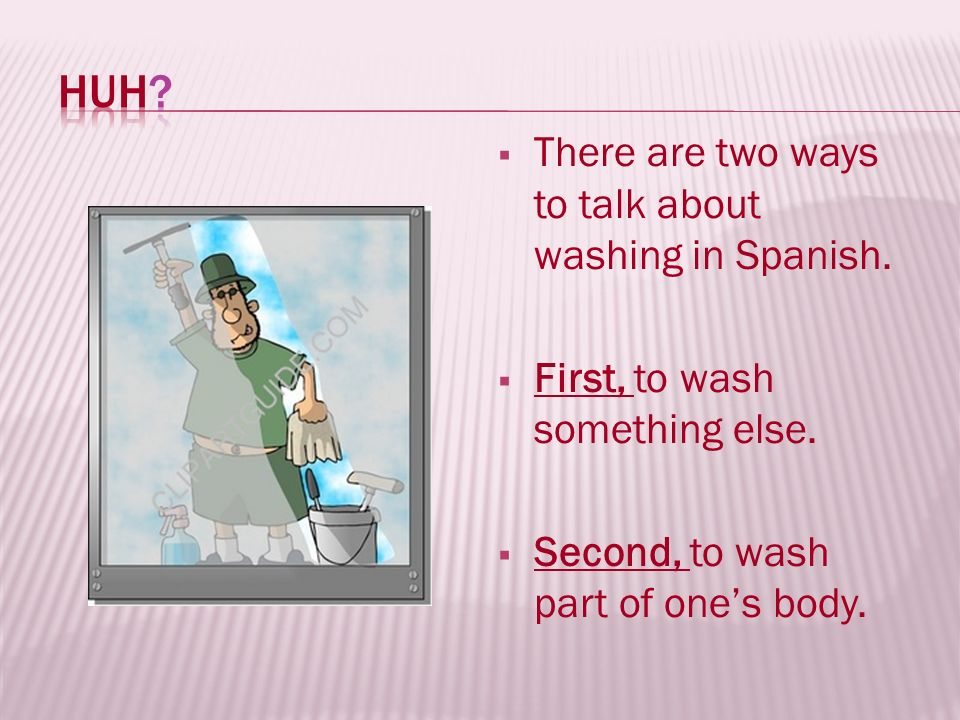 I also wash things on my body: hands, face, hair… I wash my hands.