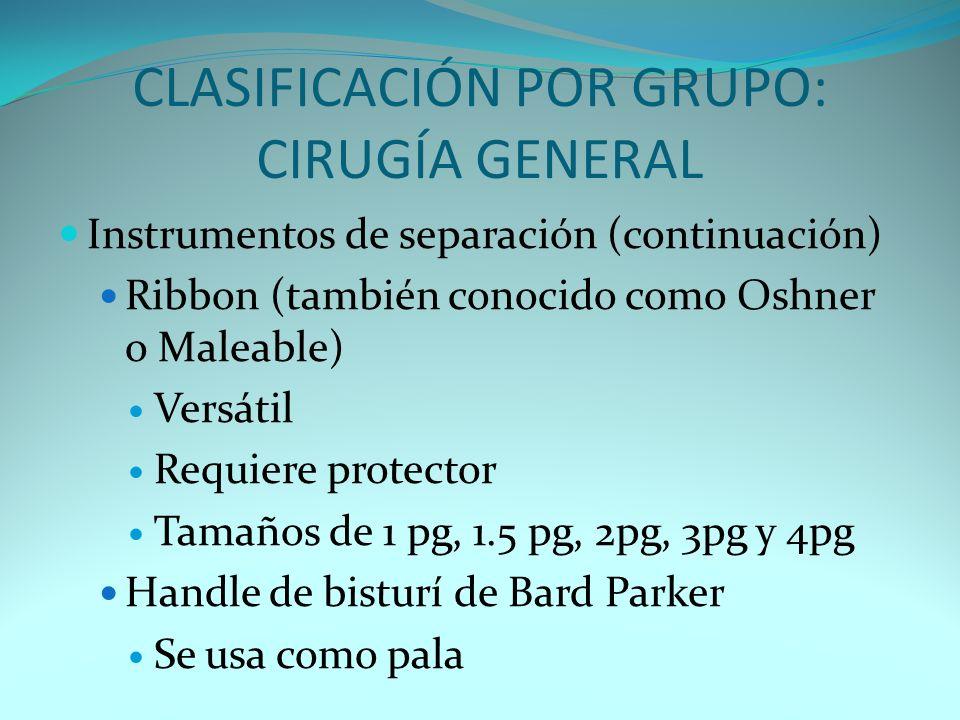 CLASIFICACIÓN POR GRUPO: CIRUGÍA GENERAL Instrumentos de separación (continuación) Ribbon (también conocido como Oshner o Maleable) Versátil Requiere