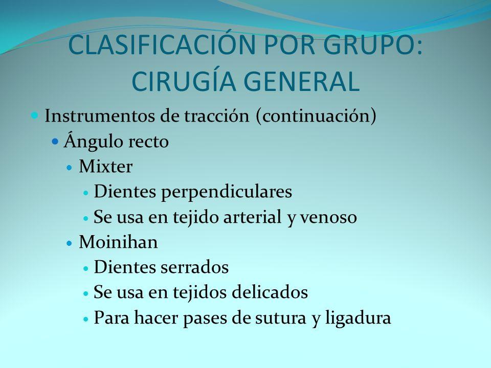CLASIFICACIÓN POR GRUPO: CIRUGÍA GENERAL Instrumentos de tracción (continuación) Ángulo recto Mixter Dientes perpendiculares Se usa en tejido arterial