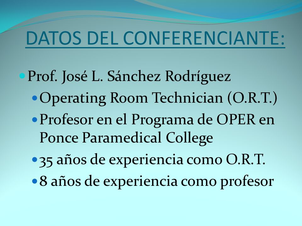 DATOS DEL CONFERENCIANTE: Prof. José L. Sánchez Rodríguez Operating Room Technician (O.R.T.) Profesor en el Programa de OPER en Ponce Paramedical Coll