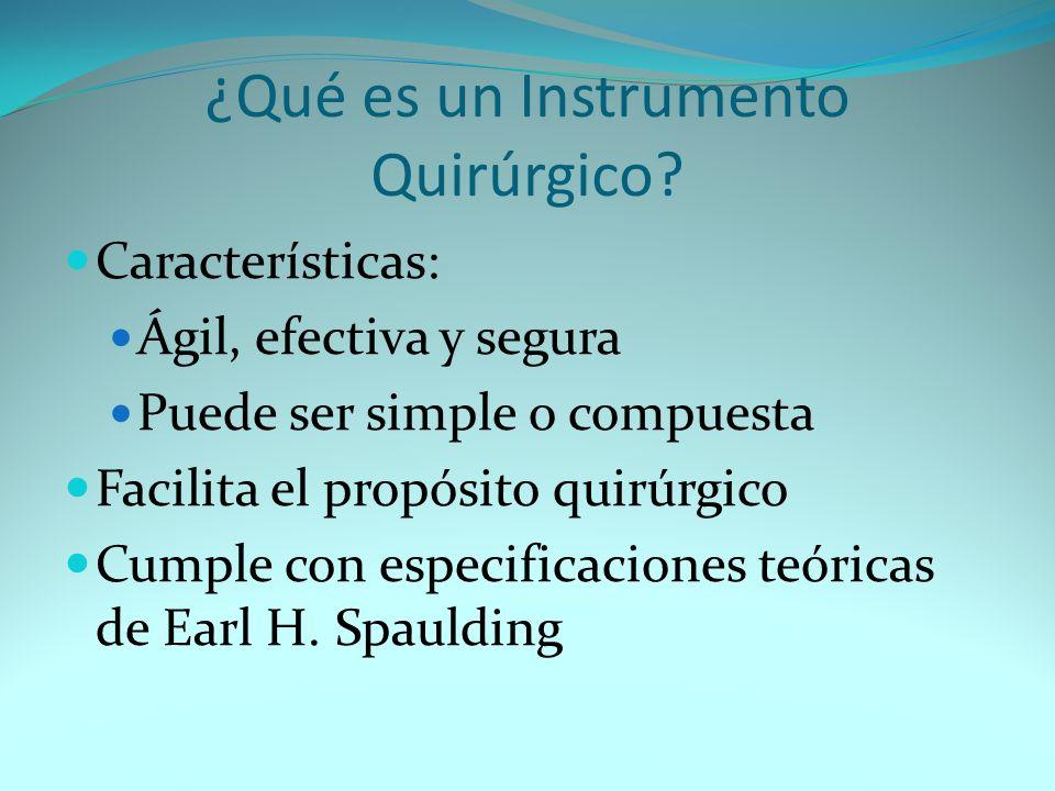 ¿Qué es un Instrumento Quirúrgico? Características: Ágil, efectiva y segura Puede ser simple o compuesta Facilita el propósito quirúrgico Cumple con e
