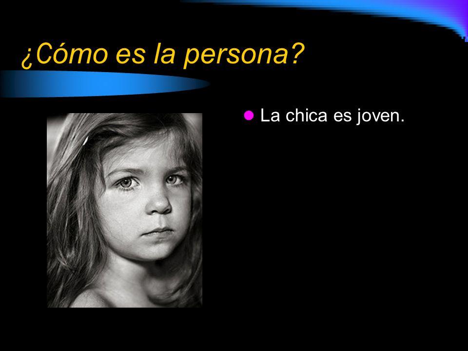 ¿C ómo es la persona? La chica es joven.