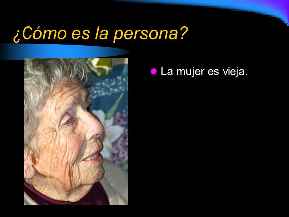 ¿C ómo es la persona? La mujer es vieja.