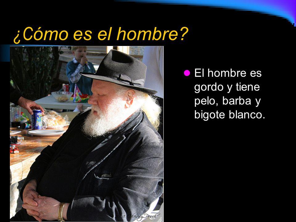 ¿C ómo es el hombre? El hombre es gordo y tiene pelo, barba y bigote blanco.