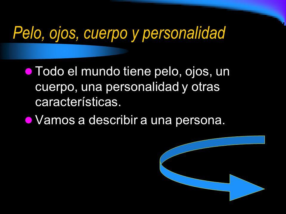 Pelo, ojos, cuerpo y personalidad Todo el mundo tiene pelo, ojos, un cuerpo, una personalidad y otras características. Vamos a describir a una persona