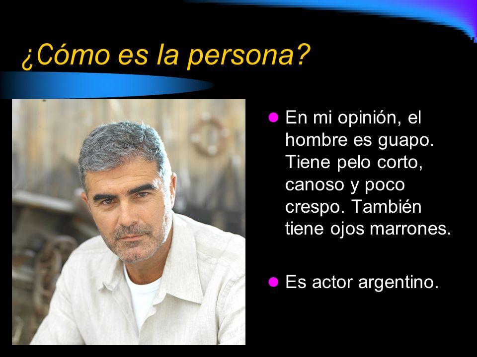 ¿C ómo es la persona? En mi opinión, el hombre es guapo. Tiene pelo corto, canoso y poco crespo. También tiene ojos marrones. Es actor argentino.