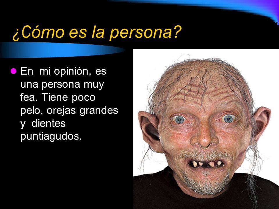 ¿C ómo es la persona? En mi opinión, es una persona muy fea. Tiene poco pelo, orejas grandes y dientes puntiagudos.