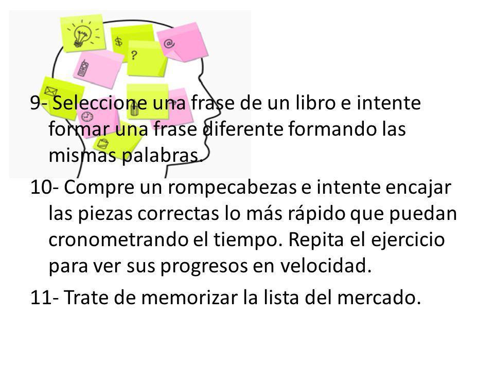 9- Seleccione una frase de un libro e intente formar una frase diferente formando las mismas palabras. 10- Compre un rompecabezas e intente encajar la