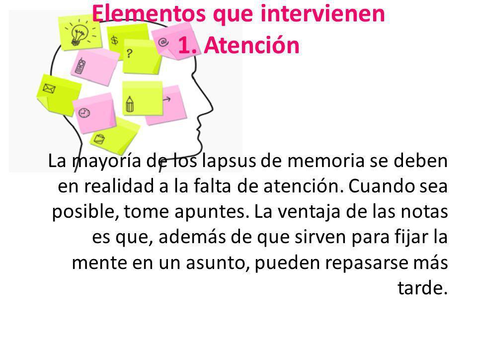 Elementos que intervienen 1. Atención La mayoría de los lapsus de memoria se deben en realidad a la falta de atención. Cuando sea posible, tome apunte