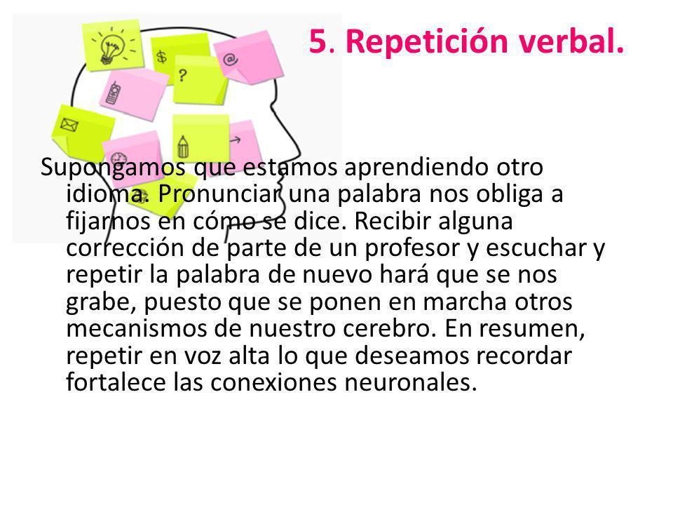 5. Repetición verbal. Supongamos que estamos aprendiendo otro idioma. Pronunciar una palabra nos obliga a fijarnos en cómo se dice. Recibir alguna cor