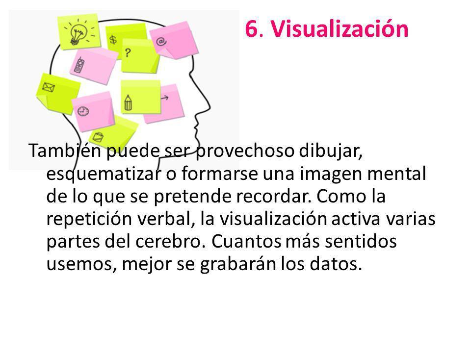 6. Visualización También puede ser provechoso dibujar, esquematizar o formarse una imagen mental de lo que se pretende recordar. Como la repetición ve
