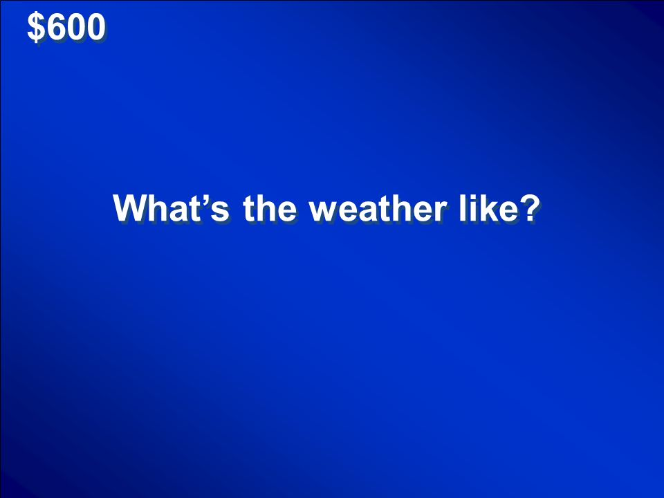 $600 Whats the weather like?