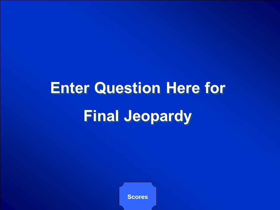 Enter Question Here for Final Jeopardy Enter Question Here for Final Jeopardy Scores