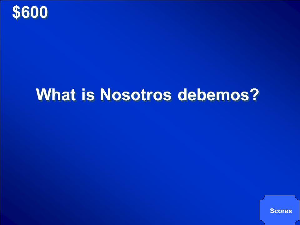 $600 What is Nosotros debemos? Scores