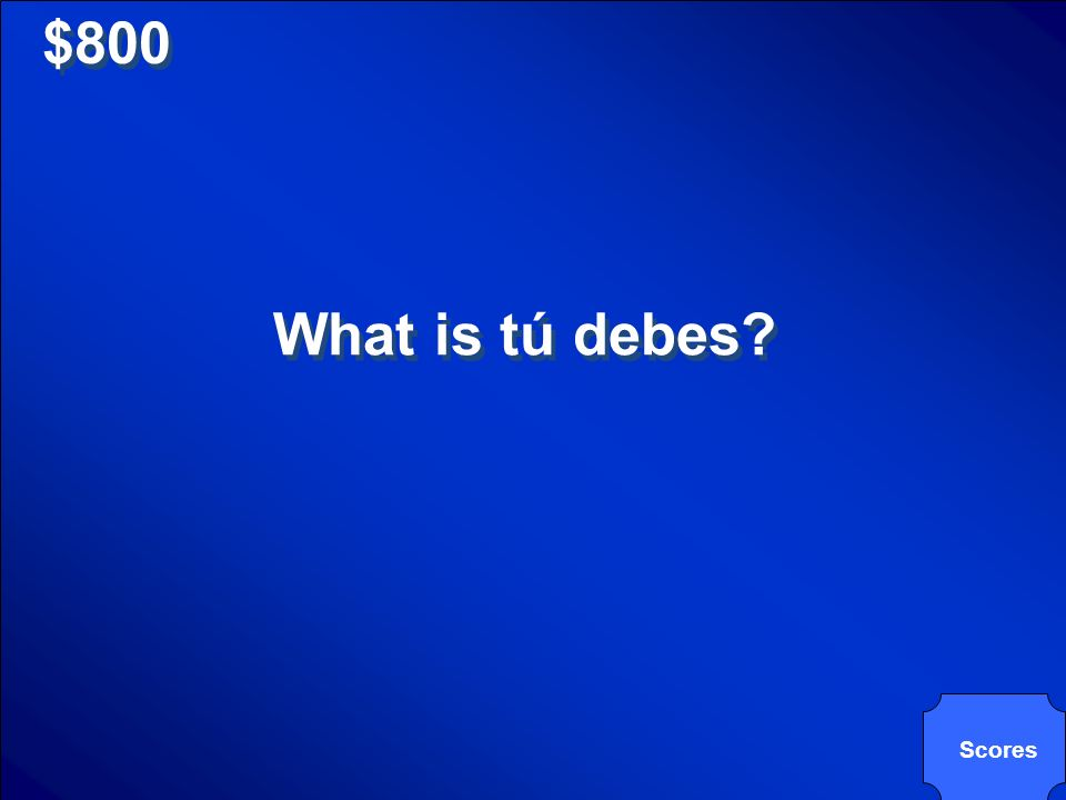 $800 What is tú debes? Scores