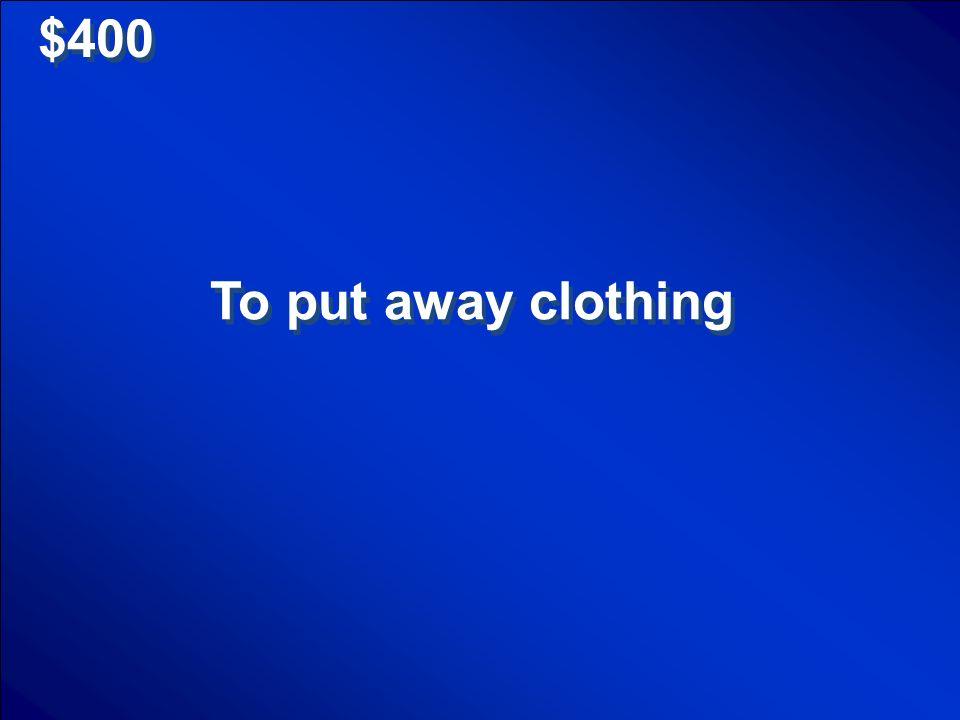$400 To put away clothing