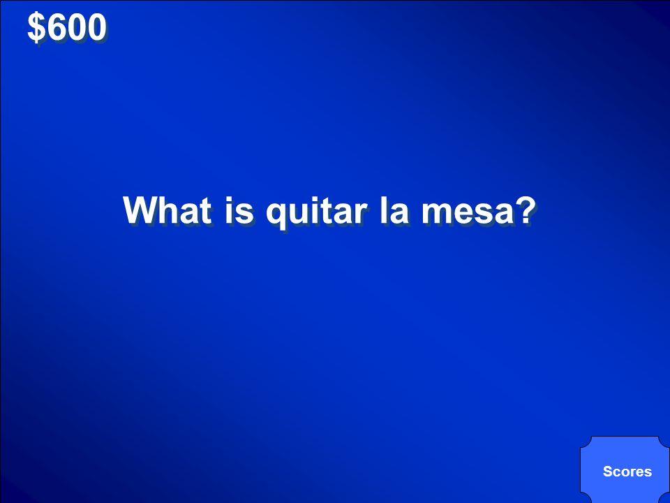 $600 What is quitar la mesa? Scores