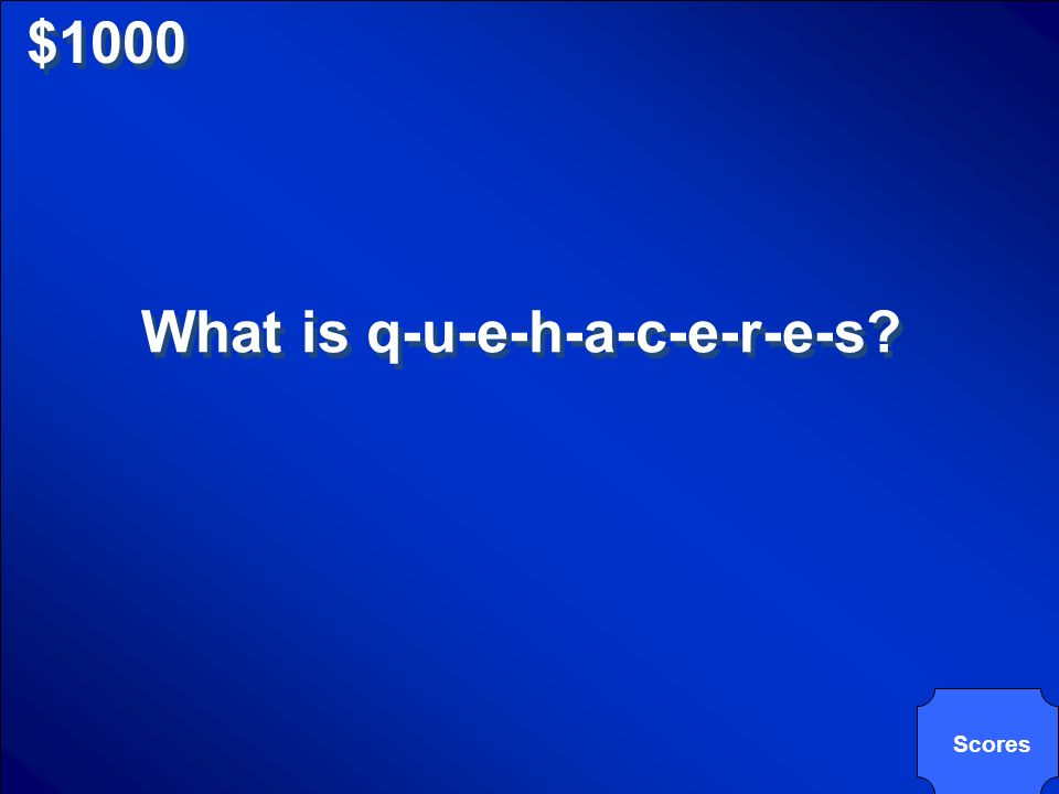 $1000 What is q-u-e-h-a-c-e-r-e-s? Scores