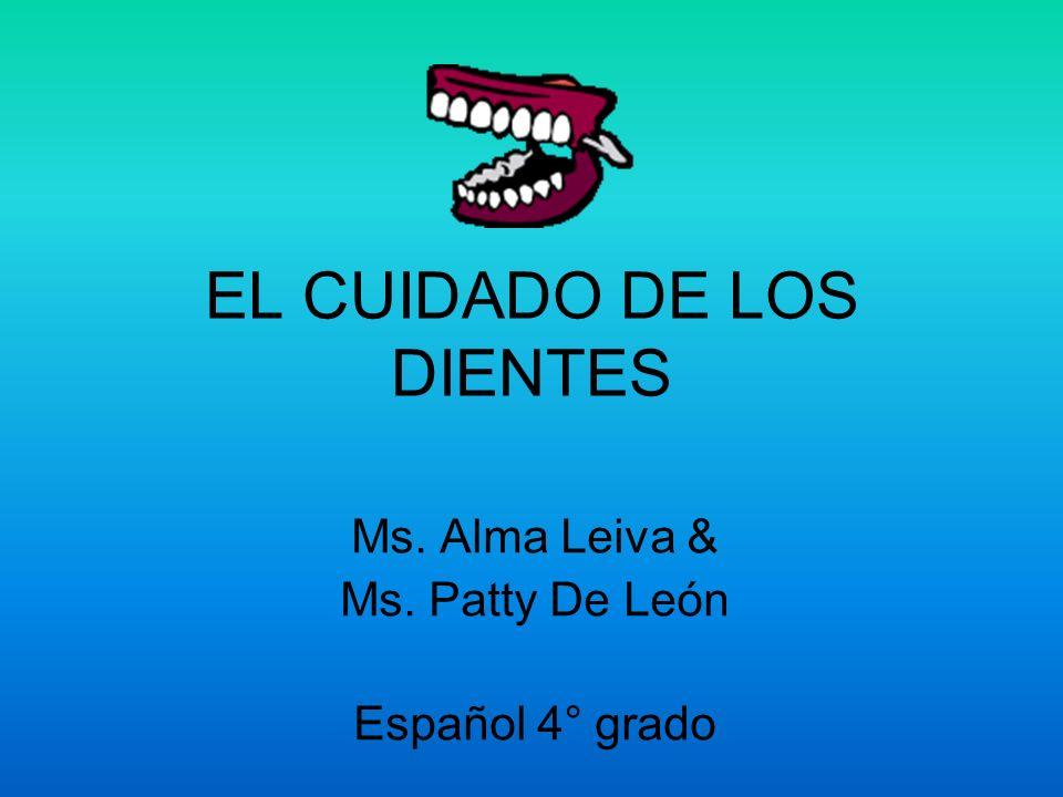 EL CUIDADO DE LOS DIENTES Ms. Alma Leiva & Ms. Patty De León Español 4° grado