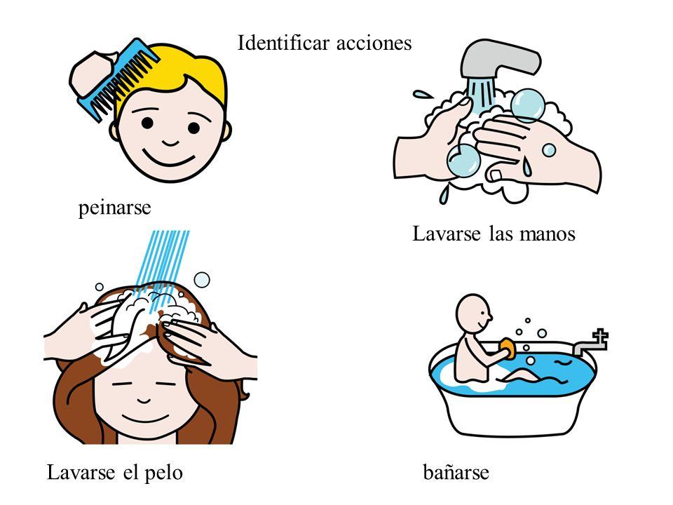 Identificar acciones peinarse Lavarse las manos Lavarse el pelobañarse