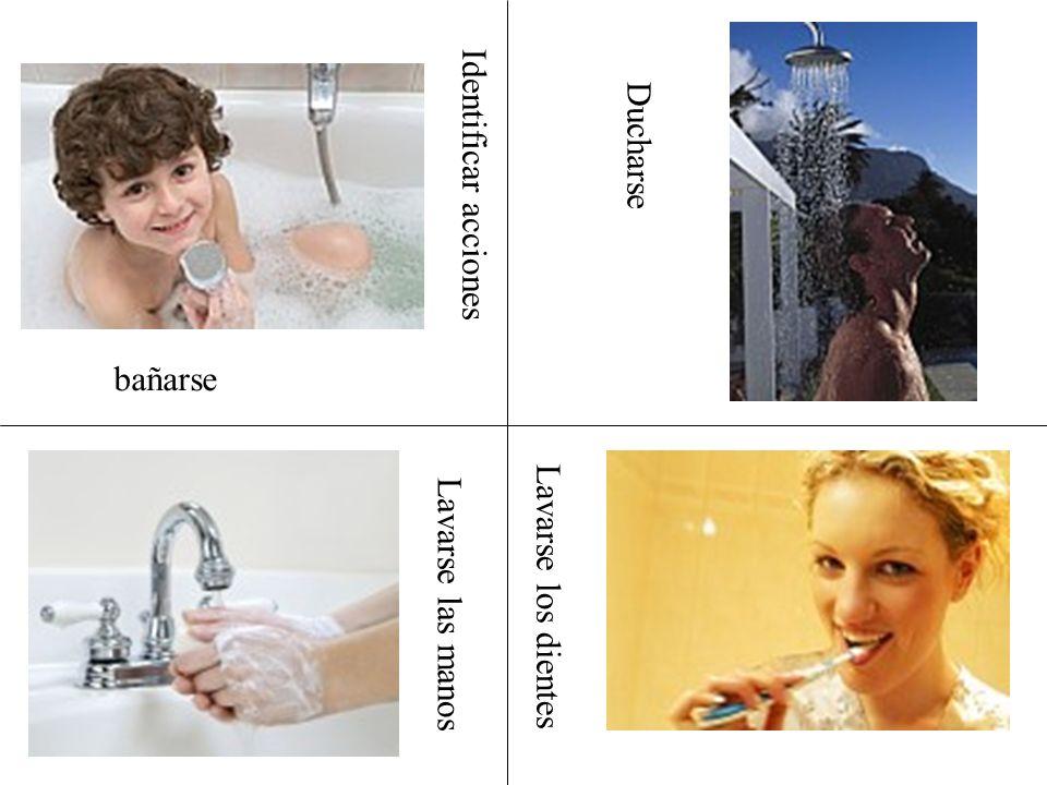 Identificar acciones bañarse Lavarse las manos Lavarse los dientes Ducharse