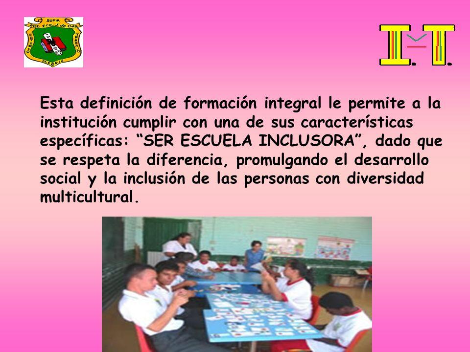 Esta definición de formación integral le permite a la institución cumplir con una de sus características específicas: SER ESCUELA INCLUSORA, dado que