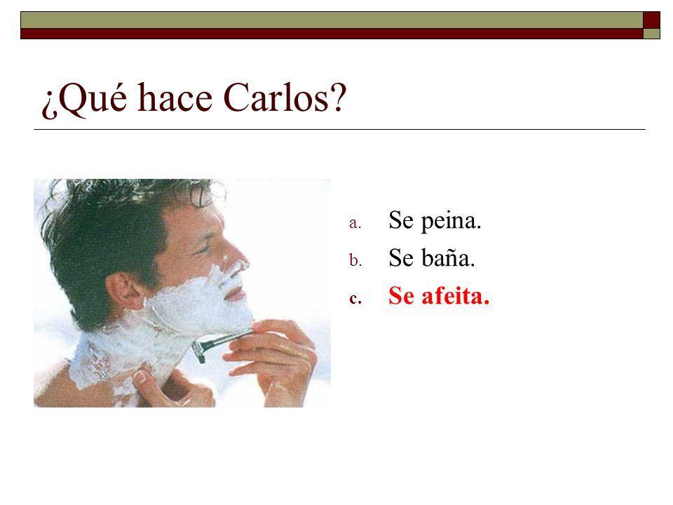 ¿Qué hace Carlos? a. Se peina. b. Se baña. c. Se afeita.
