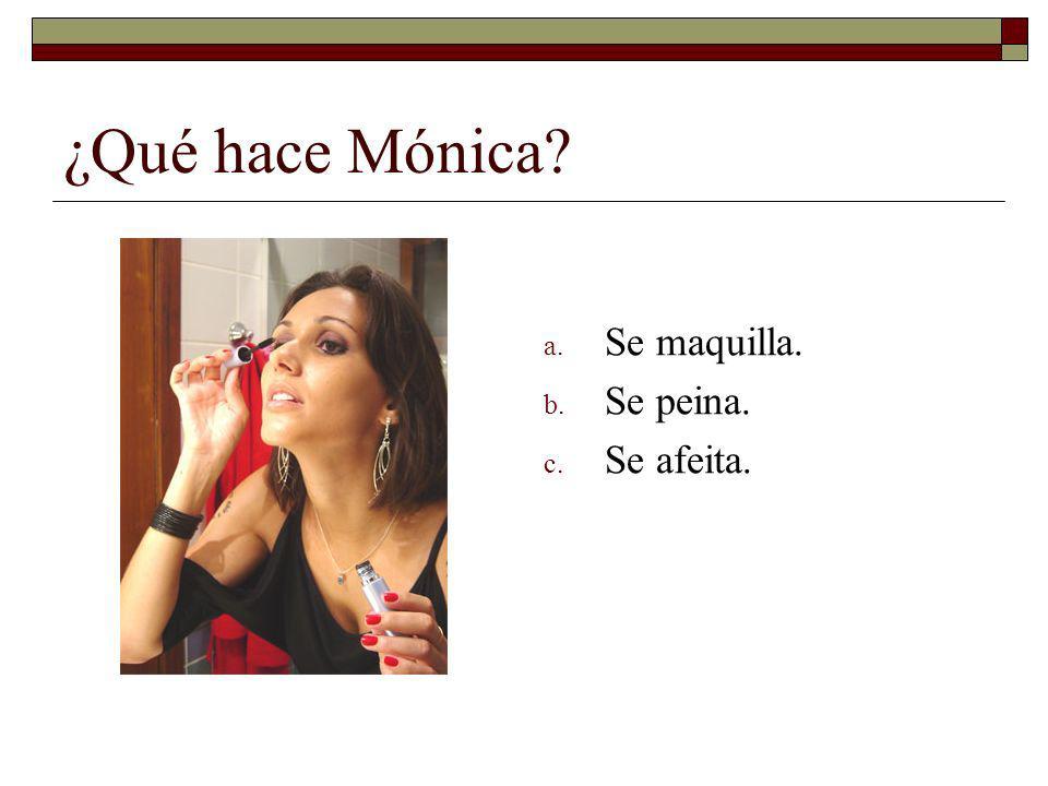 ¿Qué hace Mónica? a. Se maquilla. b. Se peina. c. Se afeita.