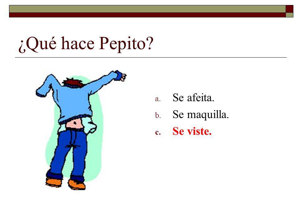 ¿Qué hace Pepito? a. Se afeita. b. Se maquilla. c. Se viste.