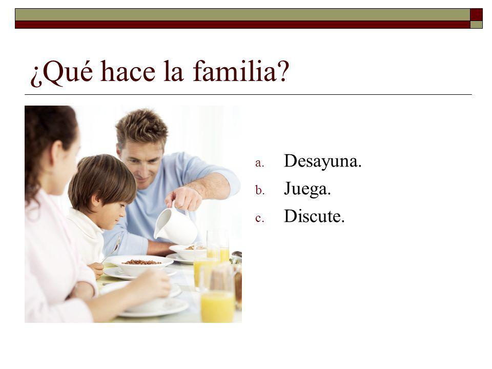 ¿Qué hace la familia? a. Desayuna. b. Juega. c. Discute.