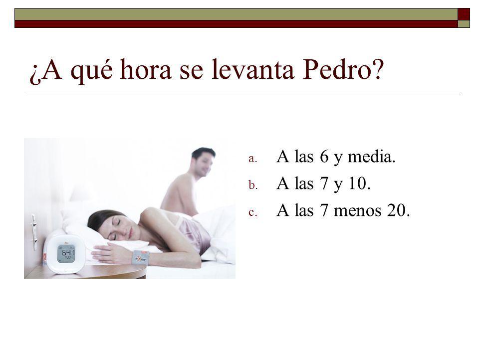 ¿A qué hora se levanta Pedro? a. A las 6 y media. b. A las 7 y 10. c. A las 7 menos 20.