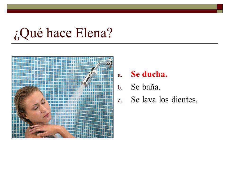 ¿Qué hace Elena? a. Se ducha. b. Se baña. c. Se lava los dientes.